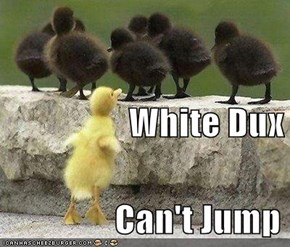 White Dux                 Can't Jump