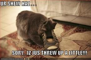 UR SHEW HAZ . . .  SORY.  IZ JUS THREW UP A LITTLE!!!