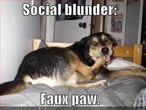 Social blunder:  Faux paw.