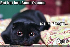 But but but..Bambi's mom is just sleepin... Right?