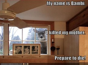 My name is Bambi. U killed my mother. Prepare to die!