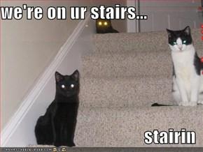 we're on ur stairs...  stairin