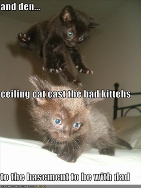 and den... ceiling cat cast the bad kittehs to the basement to be with dad