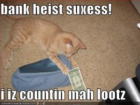 bank heist suxess!  i iz countin mah lootz