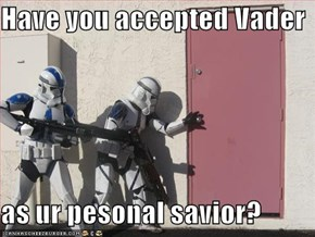 Have you accepted Vader  as ur pesonal savior?