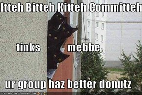 Itteh Bitteh Kitteh Committeh        tinks            mebbe   ur group haz better donutz