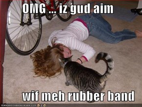 OMG ... iz gud aim  wif meh rubber band