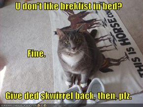 U don't like brekfist in bed?                Fine. Give ded skwirrel back, then, plz.