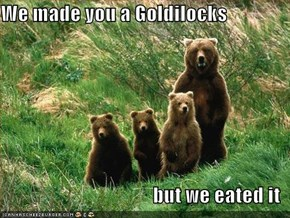We made you a Goldilocks  but we eated it