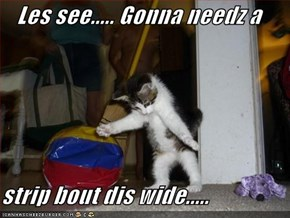 Les see..... Gonna needz a  strip bout dis wide.....