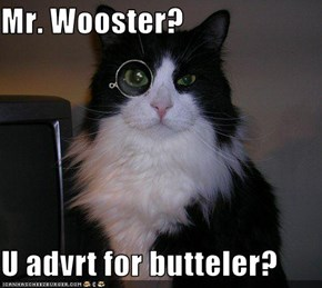 Mr. Wooster?  U advrt for butteler?
