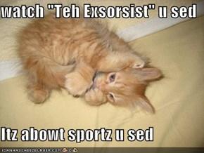 "watch ""Teh Exsorsist"" u sed  Itz abowt sportz u sed"