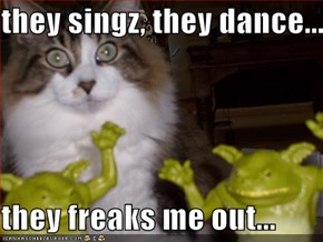 they singz, they dance...  they freaks me out...
