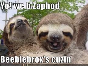 Yo! we b Zaphod  Beeblebrox's cuzin