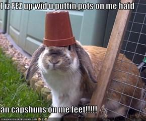 I iz FEZ up wid u puttin pots on me haid  an capshuns on me feet!!!!!