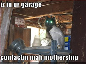 iz in ur garage  contactin mah mothership
