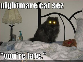"nightmare cat sez  ""you're late."""