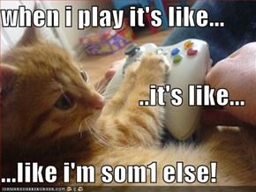 when i play it's like... ..it's like... ...like i'm som1 else!