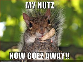 MY NUTZ  NOW GOEZ AWAY!!