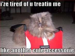 i'ze tired of u treatin me  like another cute accessorie