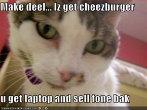 Make deel... Iz get cheezburger   u get laptop and sell fone bak
