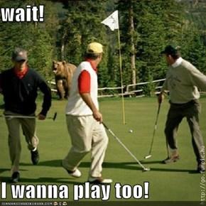 wait!  I wanna play too!