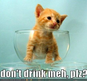 don't drink meh, plz?