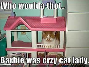 Who woulda thot..  Barbie was crzy cat lady.