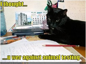 I thought...  ....u wer againzt animal testing