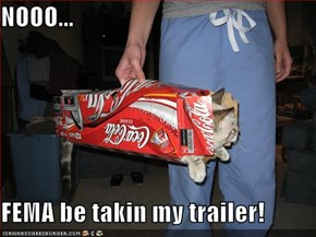 NOOO...  FEMA be takin my trailer!