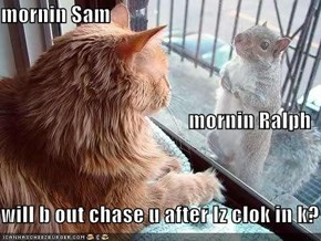 mornin Sam mornin Ralph will b out chase u after Iz clok in k?