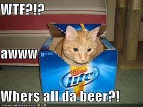 WTF?!? awww Whers all da beer?!