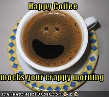 Happy Coffee  mocks your crappy morning