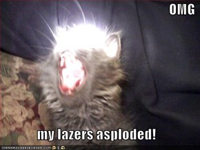 OMG  my lazers asploded!