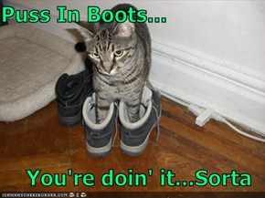 Puss In Boots...  You're doin' it...Sorta