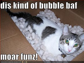 dis kind of bubble baf  moar funz!