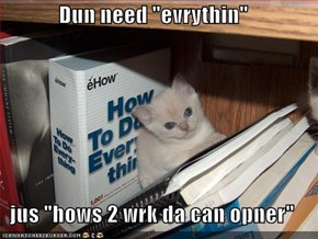 "Dun need ""evrythin""  jus ""hows 2 wrk da can opner"""