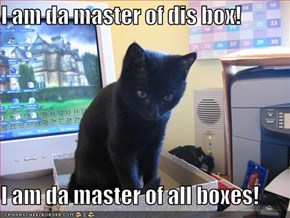 I am da master of dis box!  I am da master of all boxes!