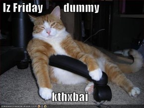 Iz Friday         dummy  kthxbai