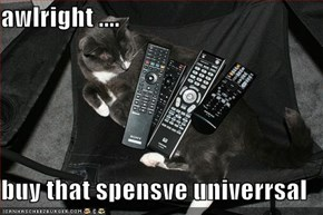 awlright ....  buy that spensve univerrsal