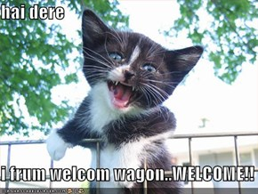 hai dere  i frum welcom wagon..WELCOME!!