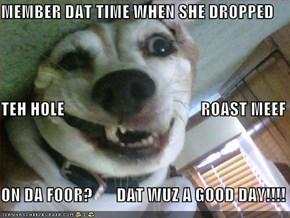 MEMBER DAT TIME WHEN SHE DROPPED TEH HOLE                                        ROAST MEEF ON DA FOOR?       DAT WUZ A GOOD DAY!!!!