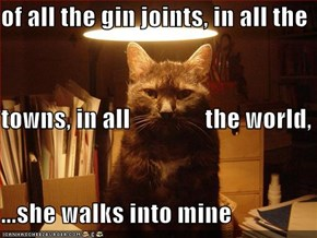 of all the gin joints, in all the towns, in all               the world, ...she walks into mine