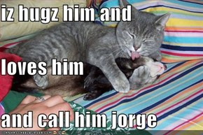 iz hugz him and  loves him and call him jorge