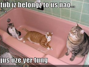 tub iz belongz to us nao...  jus uze yer tung