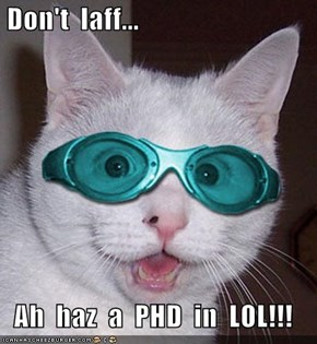 Don't  laff...   Ah  haz  a  PHD  in  LOL!!!