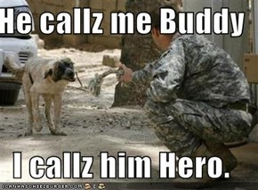 He callz me Buddy  I callz him Hero.