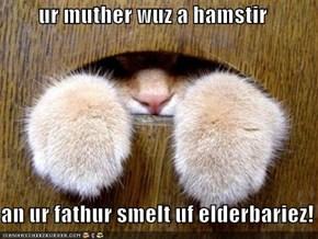 ur muther wuz a hamstir  an ur fathur smelt uf elderbariez!