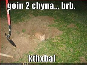 goin 2 chyna... brb.  kthxbai