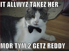 IT ALLWYZ TAKEZ HER  MOR TYM 2 GETZ REDDY